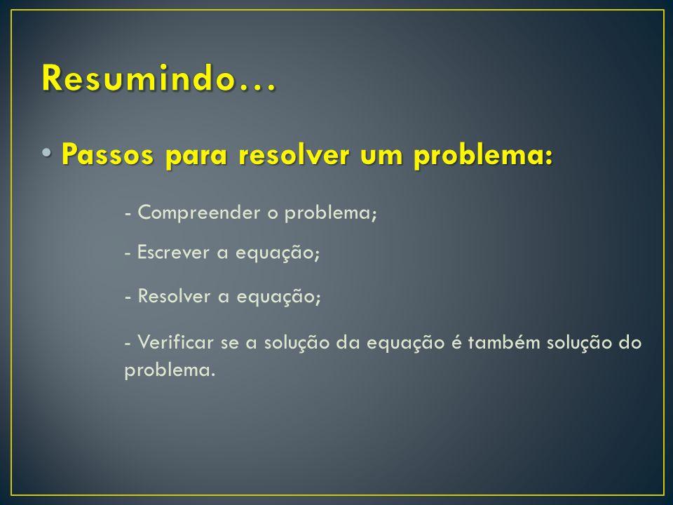 Passos para resolver um problema: Passos para resolver um problema: - Compreender o problema; - Resolver a equação; - Escrever a equação; - Verificar se a solução da equação é também solução do problema.