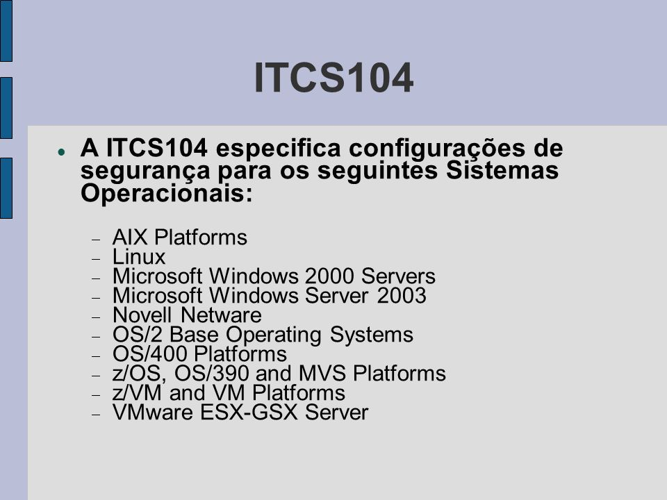 ITCS104 – AFS Client SubsystemsAFS Servers – Apache Web – CMVC – DB2 Universal Database – DCE Servers – DCE/DFS Clients – DFS Servers – GSA Servers – Lotus Domino Servers – MQSeries – NetView – OS/2 Lan Servers – Tivoli – TSM ADSM – WebSphere Application – ClearCase – ClearQuest – IBM Director – SSH Servers – Samba – Internet Information Services (IIS) – IBM Tivoli Monitoring – SAP Application – Sudo Application Software and Middleware
