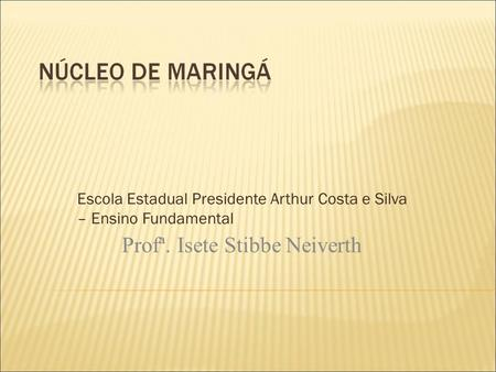 Escola Estadual Presidente Arthur Costa e Silva – Ensino Fundamental Profª. Isete Stibbe Neiverth.
