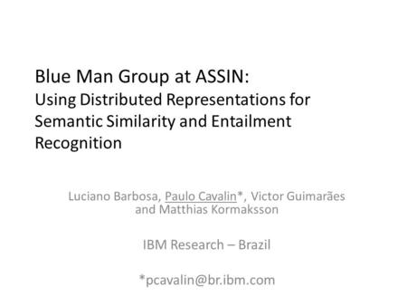 Blue Man Group at ASSIN: Using Distributed Representations for Semantic Similarity and Entailment Recognition Luciano Barbosa, Paulo Cavalin*, Victor Guimarães.