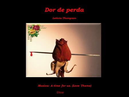 Dor de perda Letícia Thompson Musica: A time for us. (Love Theme) Clicar.