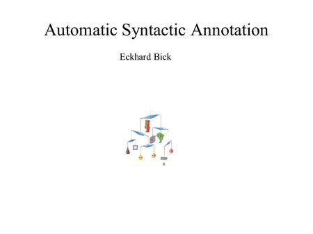 Automatic Syntactic Annotation Eckhard Bick. Taggers and parsers for Portuguese ● PALAVRAS: CG-based robust DG & PSG parser