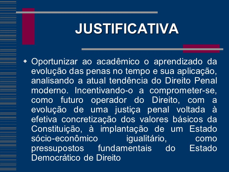 OBJETIVOS GERAL: Habilitar o aluno à análise crítica da do sistema penal brasileiro no que tange as espécies de penas, suas formas de aplicação, suas conseqüências e os mecanismos de suavização da pena.
