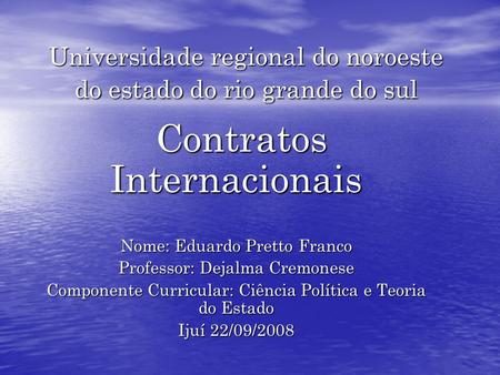 Universidade regional do noroeste do estado do rio grande do sul Contratos Internacionais Contratos Internacionais Nome: Eduardo Pretto Franco Professor: