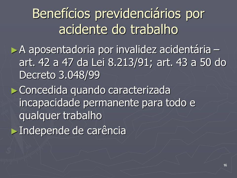 17 Benefícios previdenciários por acidente do trabalho Renda mensal de 100% do salário de benefício (a média dos 80% maiores salários de contribuição, corrigidos, tomados de julho de 1994 ou da filiação) Renda mensal de 100% do salário de benefício (a média dos 80% maiores salários de contribuição, corrigidos, tomados de julho de 1994 ou da filiação) Adicional de 25% - não obedece ao teto Adicional de 25% - não obedece ao teto Data de início do benefício obedece à mesma regra do auxílio-doença Data de início do benefício obedece à mesma regra do auxílio-doença Pode ser cancelada a qualquer tempo, se constatada a recuperação, submetendo-se o segurado, sem limite de prazo, à perícia do INSS Pode ser cancelada a qualquer tempo, se constatada a recuperação, submetendo-se o segurado, sem limite de prazo, à perícia do INSS