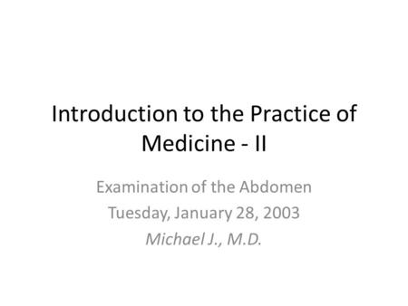 Introduction to the Practice of Medicine - II Examination of the Abdomen Tuesday, January 28, 2003 Michael J., M.D.