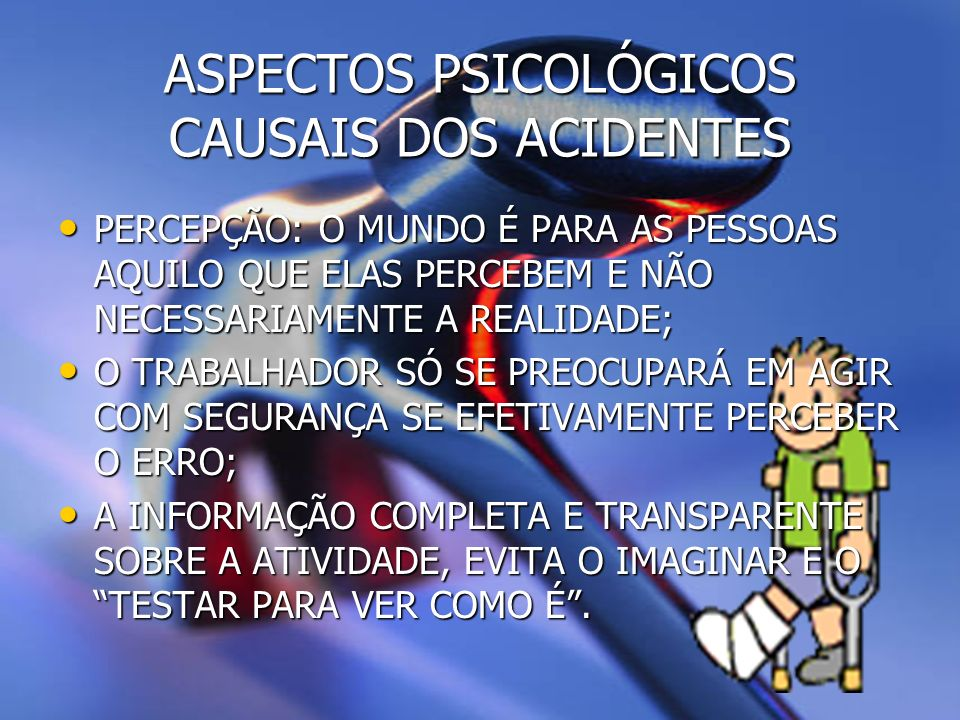 ASPECTOS PSICOLÓGICOS CAUSAIS DOS ACIDENTES FADIGA MENTAL: SATURAÇÃO DA PERCEPÇÃO POR EXPOSIÇÃO CONTÍNUA E DEMORADA A ESTÍMULOS REPETITIVOS = RESPOSTA AUTOMÁTICA SEM AJUSTAMENTO ÀS VARIAÇÕES DO AMBIENTE, PROVOCANDO ACIDENTES; FADIGA MENTAL: SATURAÇÃO DA PERCEPÇÃO POR EXPOSIÇÃO CONTÍNUA E DEMORADA A ESTÍMULOS REPETITIVOS = RESPOSTA AUTOMÁTICA SEM AJUSTAMENTO ÀS VARIAÇÕES DO AMBIENTE, PROVOCANDO ACIDENTES; FADIGA MENTAL + FADIGA FÍSICA = POTENCALIZA A CONDIÇÃO DE RISCO DE ACIDENTES.