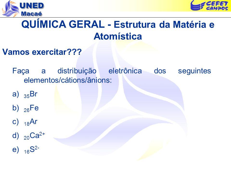UNED Macaé QUÍMICA GERAL - Estrutura da Matéria e Atomística Resposta do exercício: Distribuição eletrônica dos elementos/cátions/ânions: a) 35 Br – 1s 2 2s 2 2p 6 3s 2 3p 6 4s 2 3d 10 4p 5 b) 26 Fe – 1s 2 2s 2 2p 6 3s 2 3p 6 4s 2 3d 6 c) 18 Ar – 1s 2 2s 2 2p 6 3s 2 3p 6 d) 20 Ca 2+ – 1s 2 2s 2 2p 6 3s 2 3p 6 e) 16 S 2- – 1s 2 2s 2 2p 6 3s 2 3p 6