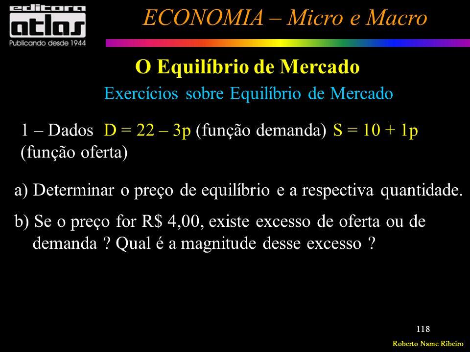 Roberto Name Ribeiro ECONOMIA – Micro e Macro 119 O Equilíbrio de Mercado Exercícios sobre Equilíbrio de Mercado 2 – Dados: q d x = 2 – 0,2.p x + 0,03.R q o x = 2 + 0,1.p x e supondo a renda R = 100 pede-se: a)Preço e quantidade de equilíbrio do bem x.