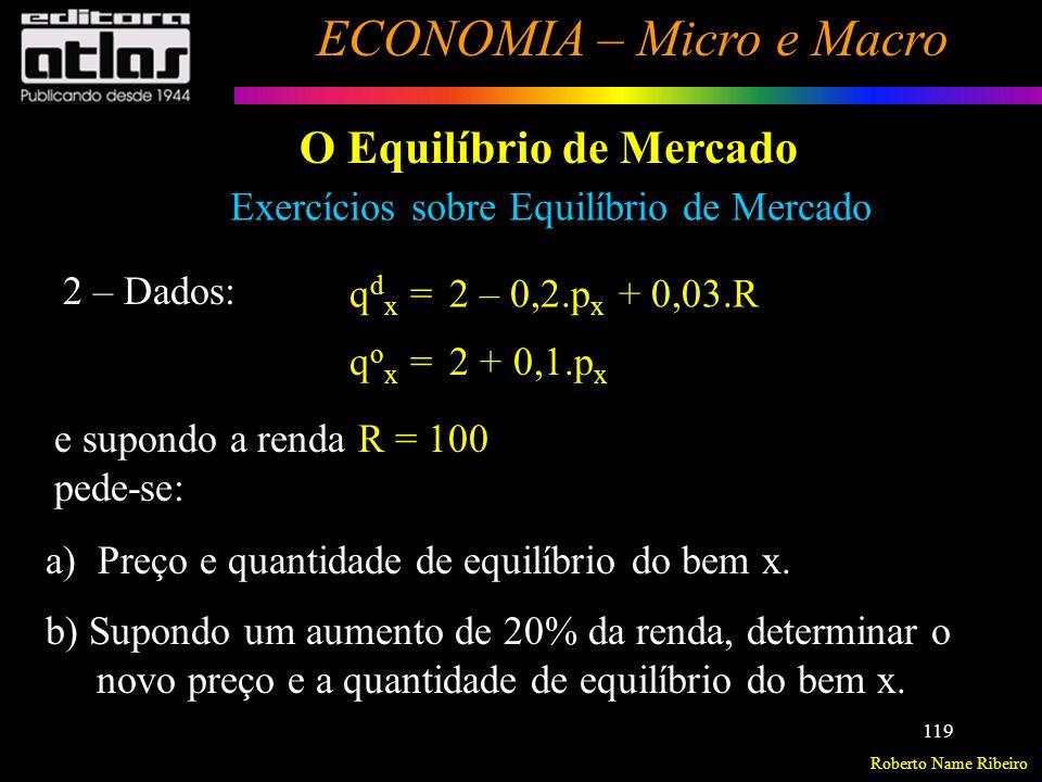 Roberto Name Ribeiro ECONOMIA – Micro e Macro 120 O Equilíbrio de Mercado Exercícios sobre Equilíbrio de Mercado 3 – Num dado mercado, a oferta e a procura de um produto são dadas, respectivamente, pelas seguintes equações: Q o = 48 + 10.P Q d = 300 – 8.P Onde Q o, Q d e P são respectivamente, quantidade ofertada, quantidade demandada e o preço do produto.