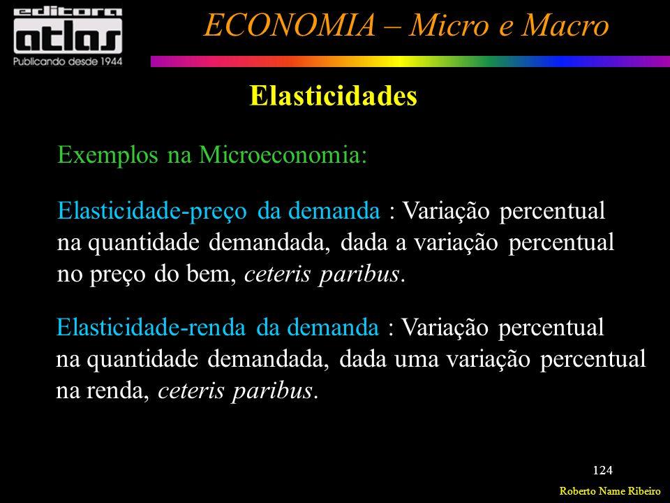 Roberto Name Ribeiro ECONOMIA – Micro e Macro 125 Elasticidades Exemplos na Microeconomia: (cont.) Elasticidade-preço cruzada da demanda : Variação percentual na quantidade demandada, dada a variação percentual no preço de outro bem, ceteris paribus.