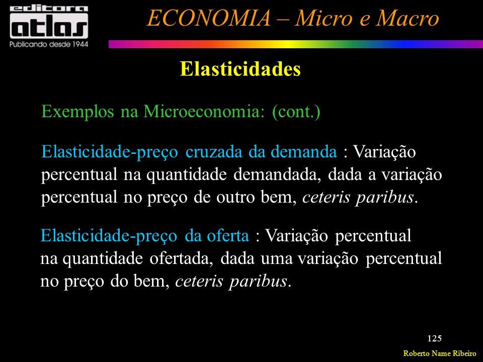 Roberto Name Ribeiro ECONOMIA – Micro e Macro 126 Elasticidades Elasticidade-preço da demanda Variação percentual na quantidade demandada, dada uma variação percentual no preço do bem, ceteris paribus.