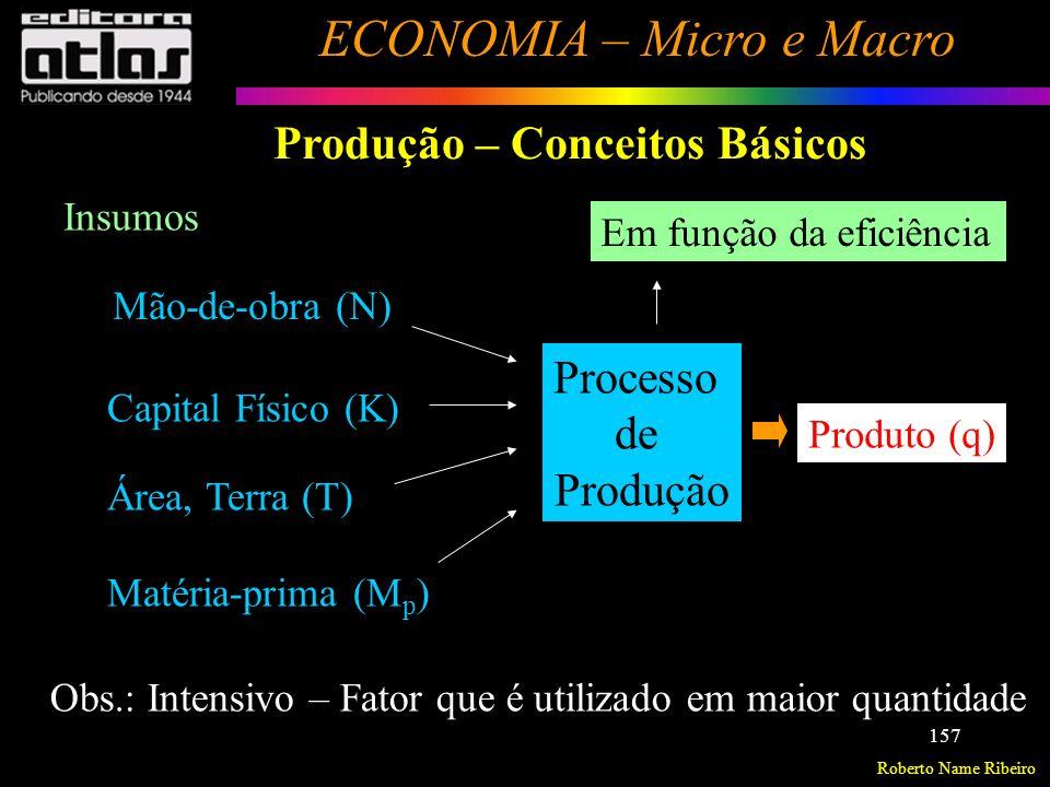 Roberto Name Ribeiro ECONOMIA – Micro e Macro 158 Produção Função de Produção É a relação técnica entre a quantidade física de fatores de produção e a quantidade física do produto em determinado período de tempo.