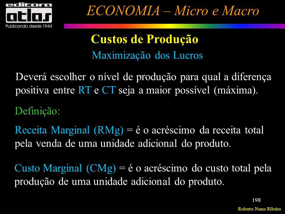 Roberto Name Ribeiro ECONOMIA – Micro e Macro 199 Custos de Produção Pode demonstrar que a empresa maximizará seu lucro num nível de produção tal que a receita marginal da última unidade produzida seja igual ao custo marginal desta última unidade produzida.