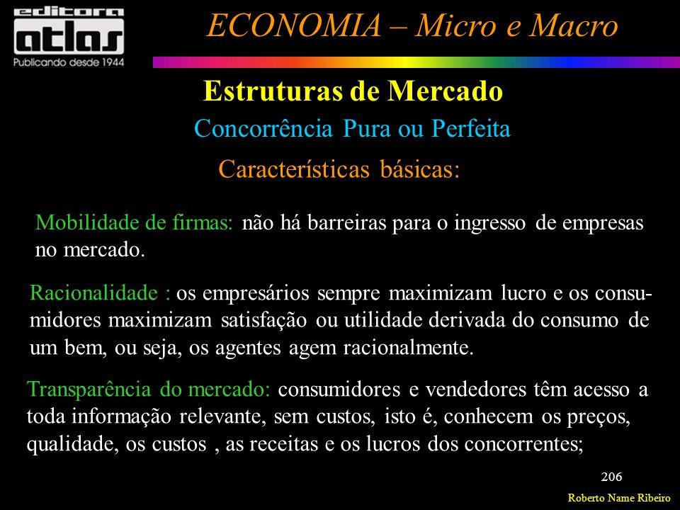 Roberto Name Ribeiro ECONOMIA – Micro e Macro 207 Estruturas de Mercado Concorrência Pura ou Perfeita Características básicas: Obs.: Uma característica do mercado em concorrência perfeita é que, a longo prazo, não existem lucros extras ou extraordinários (onde as receitas supram os custos), mas apenas os chamados lucros normais, que representam a remuneração implícita do empresário (seu custo de oportunidade, ou o que ele ganharia se aplicasse seu capital em outra atividade.