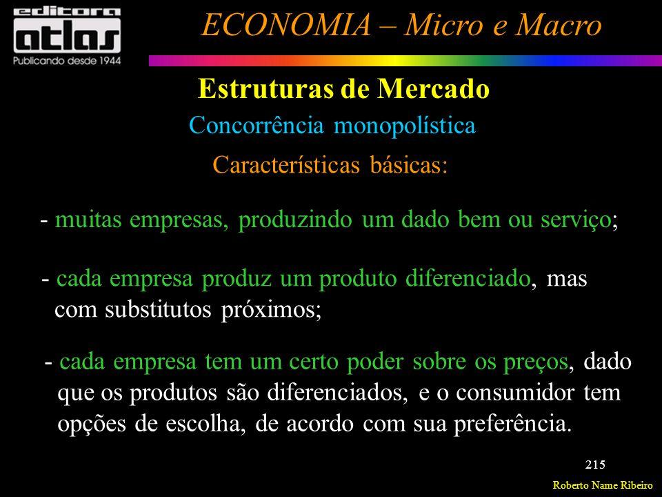 Roberto Name Ribeiro ECONOMIA – Micro e Macro 216 Estruturas de Mercado Concorrência monopolística Características básicas: Obs.: Como não existem barreiras para a entrada de firmas, a longo prazo há tendência apenas para lucros normais (RT=CT), como em concorrência perfeita, ou seja, os lucros extraordinários a curto prazo atraem novas firmas para o mercado, aumentando a oferta do produto, até chegar-se a um ponto em que persistirão lucros normais, quando então cessa a entrada de concorrentes.