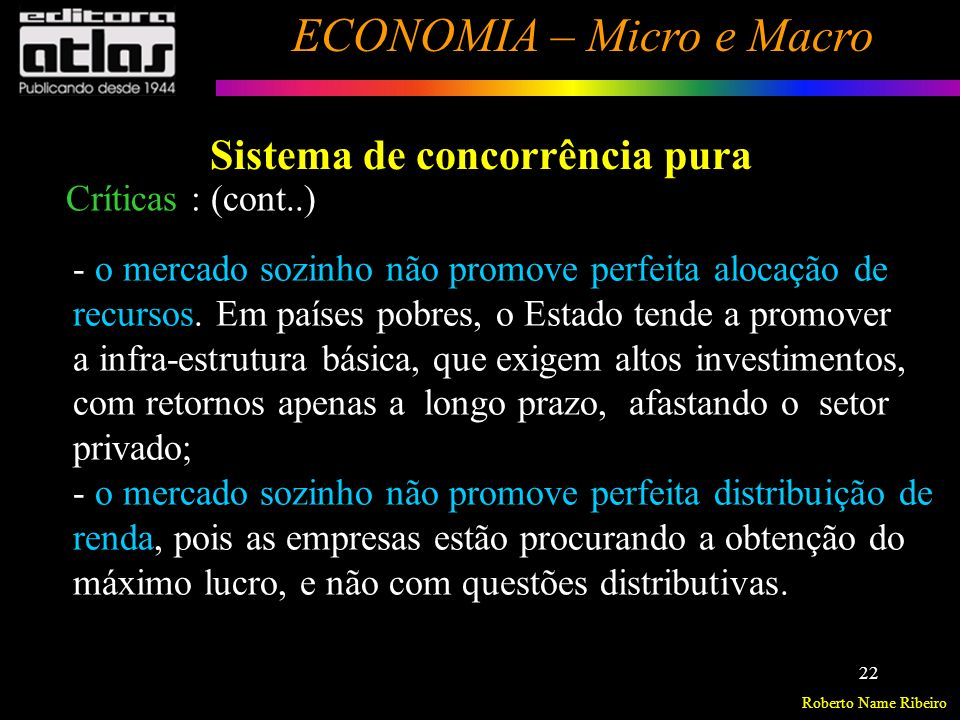 Roberto Name Ribeiro ECONOMIA – Micro e Macro 23 Sistema de concorrência pura Essas críticas justificam a atuação governamental para complementar a iniciativa privada e regular alguns mercados.