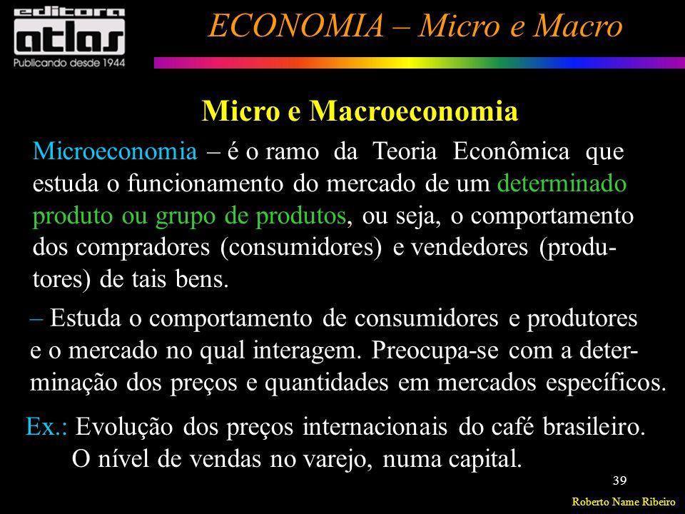 Roberto Name Ribeiro ECONOMIA – Micro e Macro 40 Macroeconomia – é o ramo da Teoria Econômica que estuda o funcionamento como um todo, procurando iden- tificar e medir as variáveis ( agregadas ) que determinam o volume da produção total ( crescimento econômico ), o nível de emprego e o nível geral de preços (Inflação) do sistema econômico, bem como a inserção do mesmo na economia mundial.