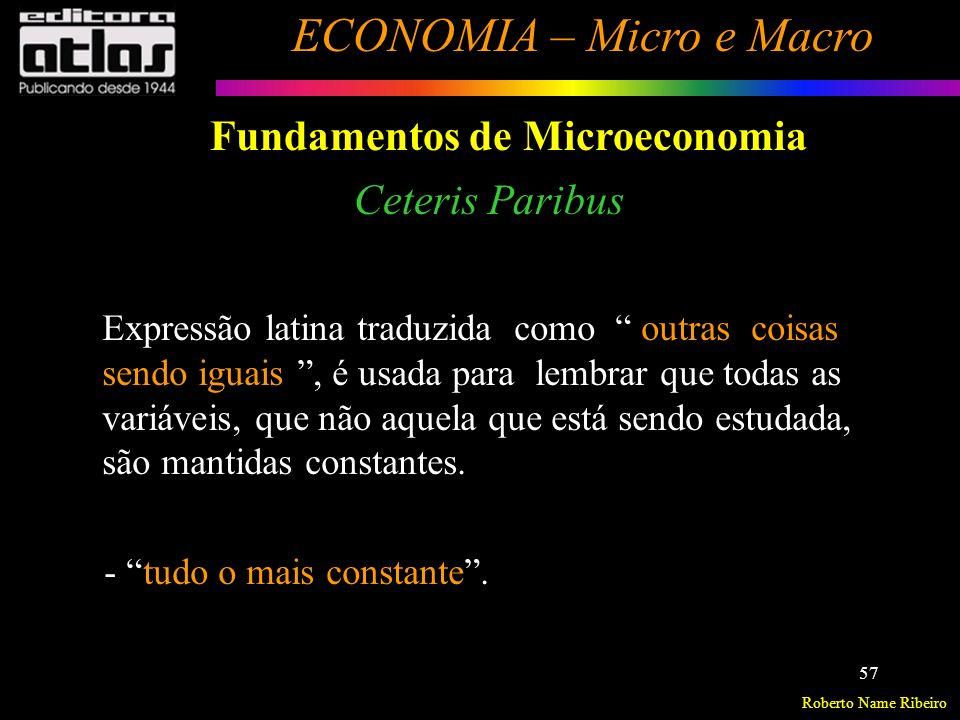 Roberto Name Ribeiro ECONOMIA – Micro e Macro 58 Fundamentos de Microeconomia Ceteris Paribus Analisar um mercado isoladamente Supor todos os demais mercados constantes - O mercado em estudo não afeta e não é afetado pelos demais.