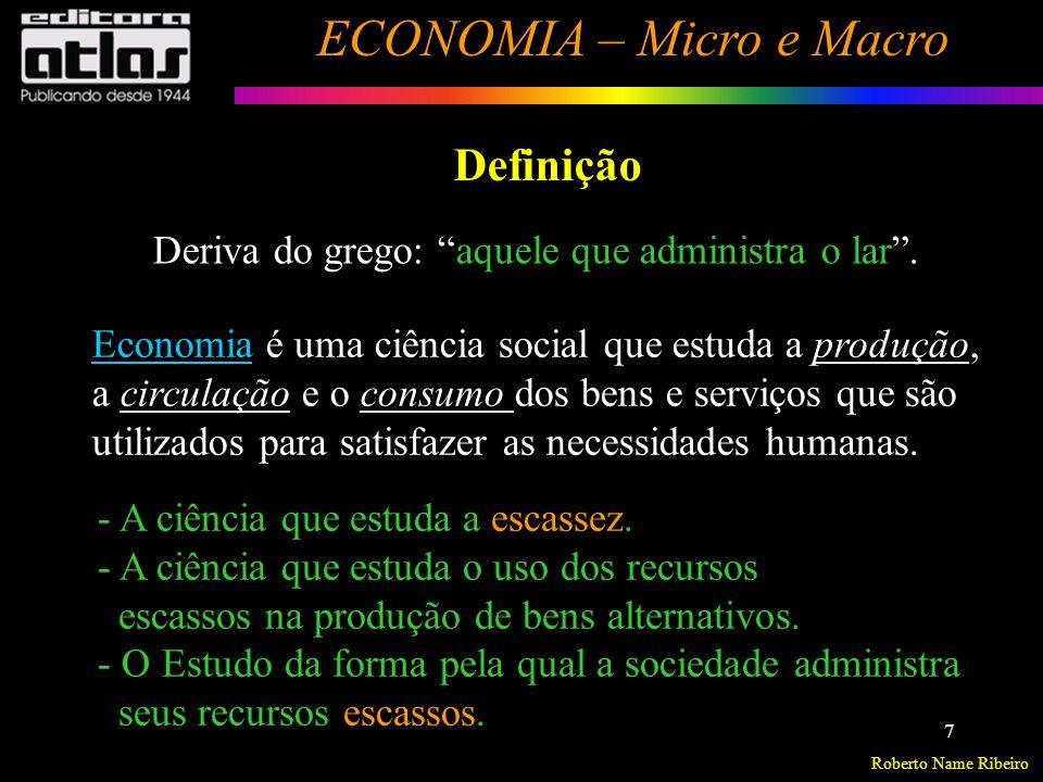 Roberto Name Ribeiro ECONOMIA – Micro e Macro 8 Definição Economia é uma ciência social que estuda como o indivíduo e a sociedade decidem utilizar recursos produtivos escassos, na produção de bens e serviços, de modo a distribuí-los entre as várias pessoas e grupos da sociedade, com a finalidade de satisfazer às necessidades humanas.