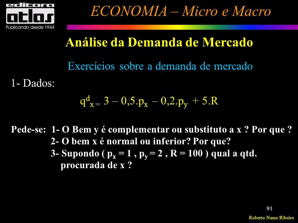 Roberto Name Ribeiro ECONOMIA – Micro e Macro 92 Análise da Demanda de Mercado Exercícios sobre a demanda de mercado q d x = 500 – 1,5.p x + 0,2.p y – 5.R 1- Dados: Pede-se: 1- O bem x é normal ou inferior.