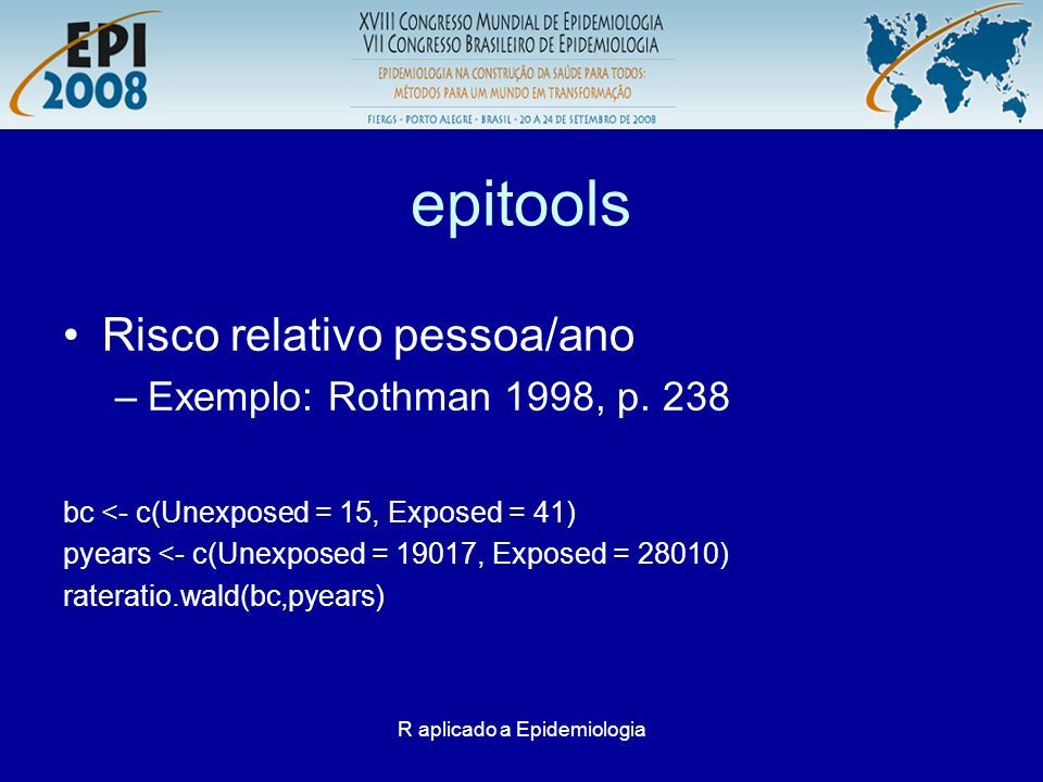 R aplicado a Epidemiologia Rcmdr Instalação como os demais pacotes Carregar: –Na primeira vez vai solicitar a instalação de pacotes auxiliares