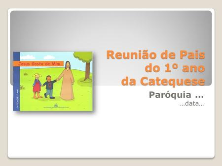 Reunião de Pais do 1º ano da Catequese Paróquia … …data…