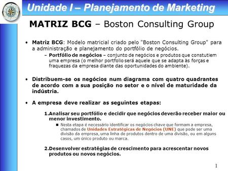 1 MATRIZ BCG – Boston Consulting Group Matriz BCG: Modelo matricial criado pelo Boston Consulting Group para a administração e planejamento do portfólio.