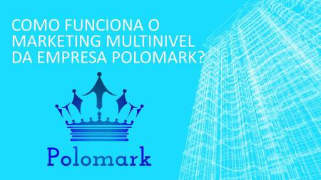 COMO FUNCIONA O MARKETING MULTINIVEL DA EMPRESA POLOMARK?