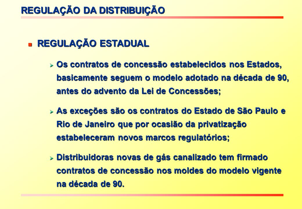 Contratos em geral assinados Contratos em geral assinados no início da década de 90, além de no início da década de 90, além de Amazonas, Goiás, Brasília e Amazonas, Goiás, Brasília e outros outros - controle do Estado 51% (ON) - controle do Estado 51% (ON) - outras empresas 49% (ON) - outras empresas 49% (ON) exceções: Gasmig (MG) Compagas (PR) exceções: Gasmig (MG) Compagas (PR) CEBGÁS (DF) (ES) - 100% BR CEBGÁS (DF) (ES) - 100% BR Concessões em São Paulo Concessões em São Paulo empresas privadas: empresas privadas: - COMGÁS 31/05/99 - COMGÁS 31/05/99 - Gás Brasiliano 10/12/99 - Gás Brasiliano 10/12/99 - Gas Natural 31/05/00 - Gas Natural 31/05/00 Concessões no Rio de Janeiro: Concessões no Rio de Janeiro: - CEG 21/07/97 - CEG 21/07/97 - CEG – Rio 21/07/97 - CEG – Rio 21/07/97 Modelo Controle Estatal Modelo CSPE (Privado) Tipo da Concessão CONTRATOS DE CONCESSÃO ESTADUAIS Concessão: prazo de 30 a 50 anos Concessão: prazo de 30 a 50 anos Concessão: prazo de 30 anos Concessão: prazo de 30 anos permitida prorrogação de 20 anos uma única permitida prorrogação de 20 anos uma única vez, condicionada à análise da CSPE vez, condicionada à análise da CSPE Comercialização aos demais usuários: 12 anos Comercialização aos demais usuários: 12 anos Comercialização a usuários Residenciais e Comerciais: Comercialização a usuários Residenciais e Comerciais: Durante todo o prazo de concessão Durante todo o prazo de concessão Sistema de distribuição e Sistema de distribuição e comercialização: durante todo o prazo comercialização: durante todo o prazo de concessão de concessão Sistema de distribuição: Sistema de distribuição: durante todo o prazo de concessão durante todo o prazo de concessão Modelo Controle Estatal Modelo CSPE (Privado) Prazos / Exclusividade