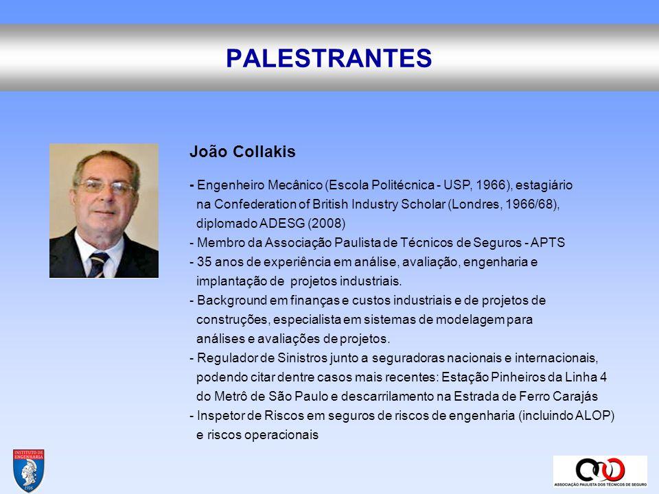 PALESTRANTES Bruno Piagentini - Engenheiro Civil (FAAP, 1979), pós-graduado em Administração de Empresas (Mackenzie, 1989); curso de extensão em estruturas pré-fabricadas (Rutgers University – USA, 1980), título de Especialista em Perícias e Engenharia de Avaliações (FAAP, 1999), estágios em reguladoras de sinistros na Europa e nos Estados Unidos - Regulador de Sinistros Certificado pela CNPR/FUEDI-ELAE (The European Federation of Loss Adjusting Experts).