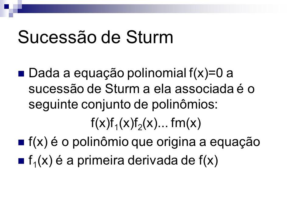 Sucessão de Sturm A partir de f 2 (x) cada termo é o resto, com o sinal trocado, da divisão dos 2 termos anteriores f(x)/f 1 (x) = Q 1 x+R 1 x -> f 2 (x)=-R 1 x f 1 (x)/f 2 (x) = Q 2 x+R 2 x -> f 3 (x)=-R 2 x A sucessão procede até que seja obtido um resto constante