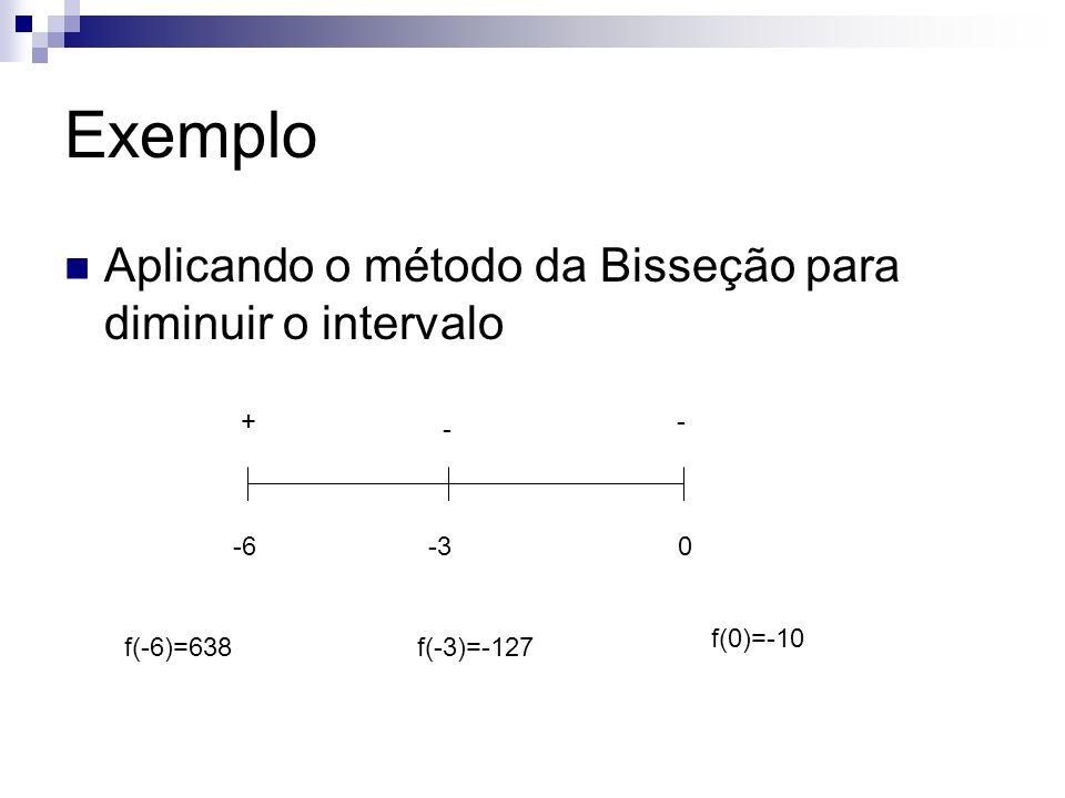 Exemplo Aplicando o método da Bisseção para diminuir o intervalo -60 +- -3 - -4,5 + f(-6)=638f(-3)=-127 f(-4,5)=8,562
