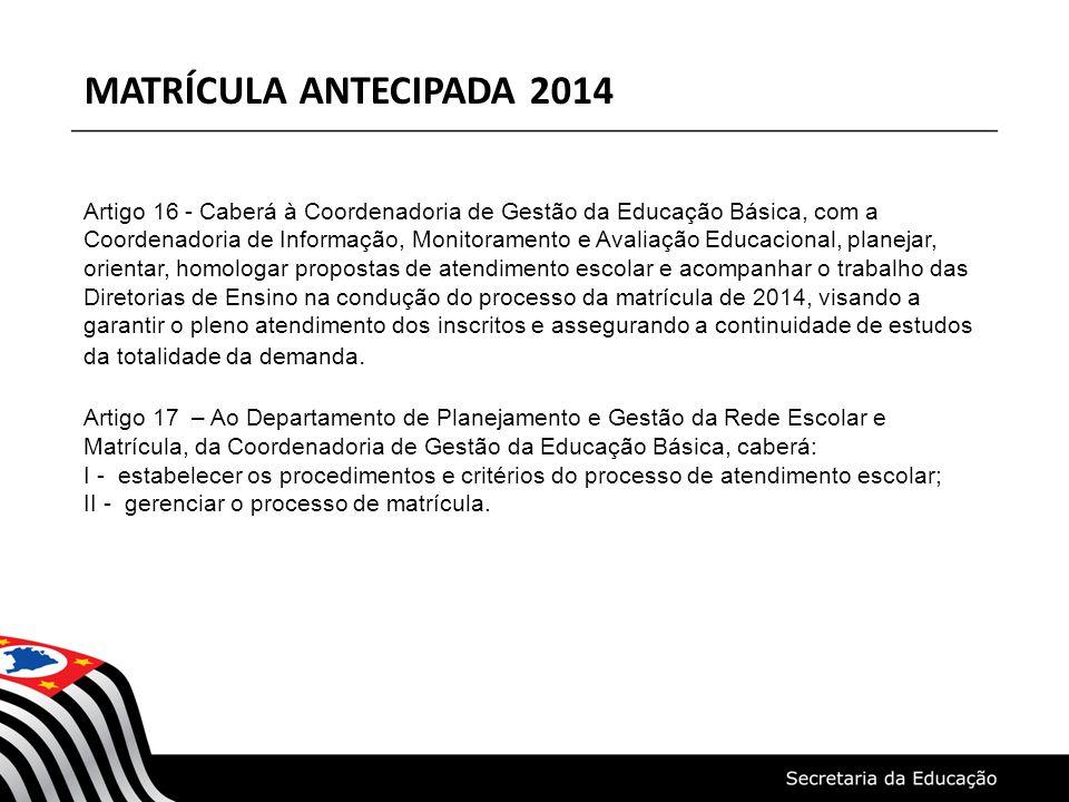 MATRÍCULA ANTECIPADA 2014 Artigo 18 – Ao Departamento de Informação e Monitoramento, da Coordenadoria de Informação, Monitoramento e Avaliação Educacional caberá: I - orientar as Diretorias de Ensino e Órgãos Municipais de Educação na utilização do Sistema de Cadastro de Alunos do Estado de São Paulo; II - coordenar o processo e as ações referentes ao gerenciamento do Sistema de Cadastro de Alunos do Estado de São Paulo e ao cumprimento do cronograma.