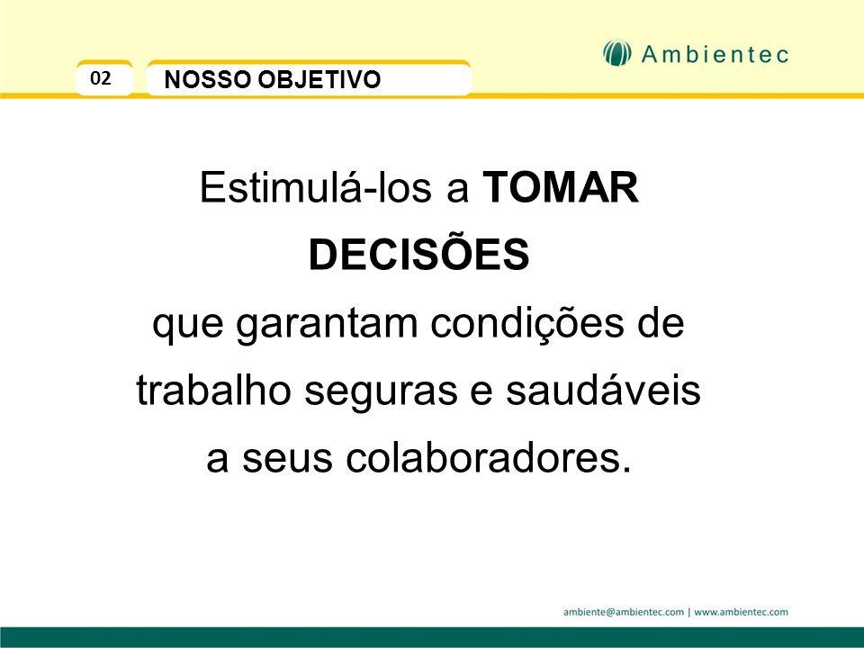 02 NOSSO OBJETIVO Estimulá-los a TOMAR DECISÕES que garantam condições de trabalho seguras e saudáveis a seus colaboradores.