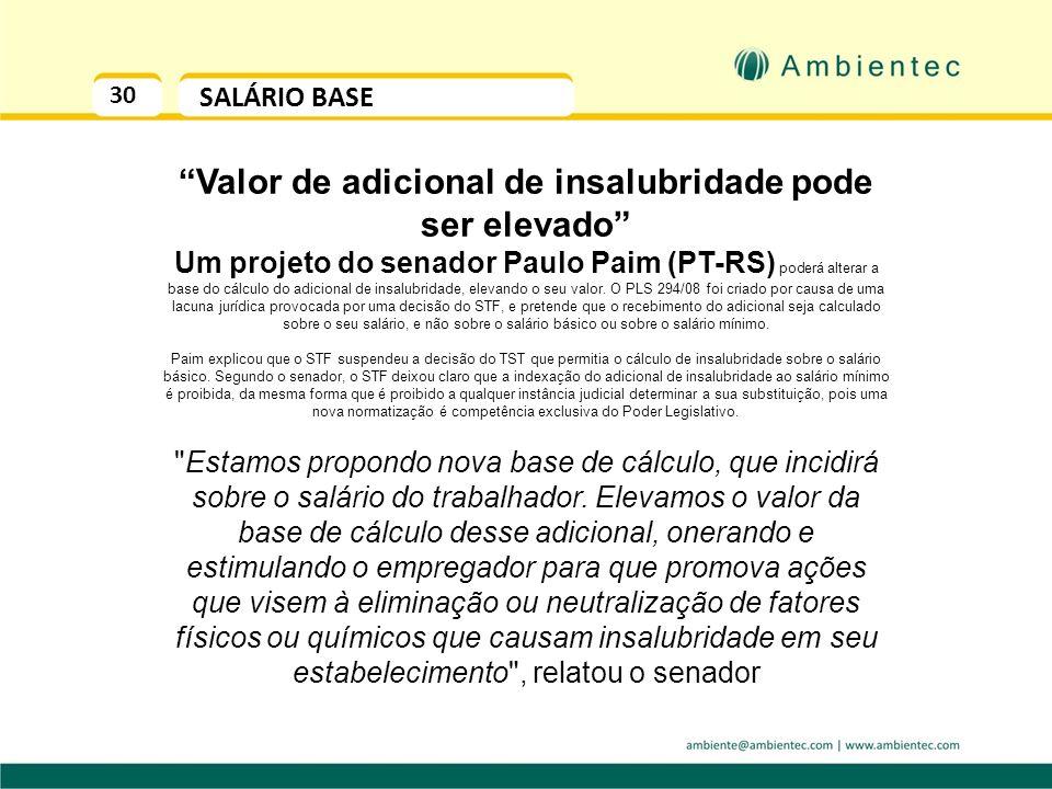 30 SALÁRIO BASE Valor de adicional de insalubridade pode ser elevado Um projeto do senador Paulo Paim (PT-RS) poderá alterar a base do cálculo do adicional de insalubridade, elevando o seu valor.