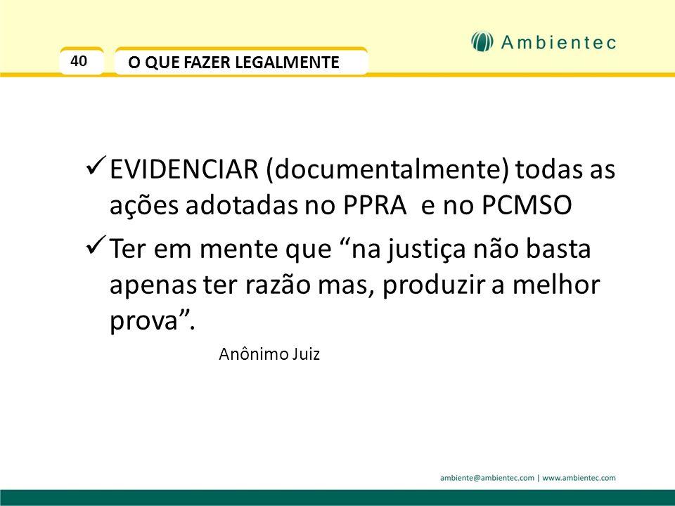 40 O QUE FAZER LEGALMENTE EVIDENCIAR (documentalmente) todas as ações adotadas no PPRA e no PCMSO Ter em mente que na justiça não basta apenas ter razão mas, produzir a melhor prova.
