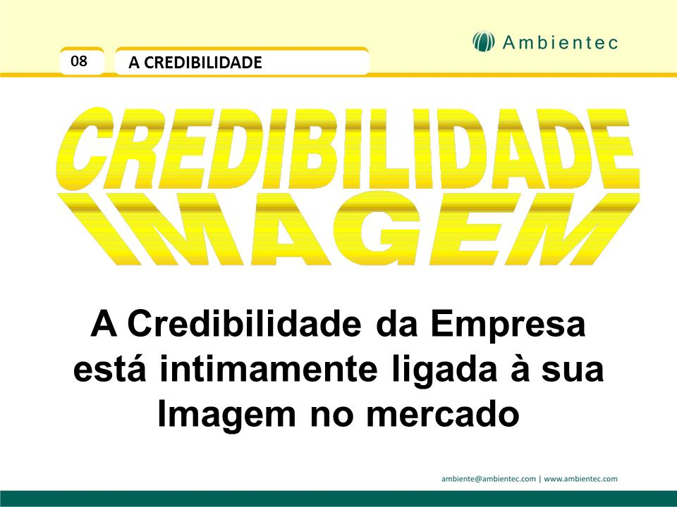 08 A CREDIBILIDADE A Credibilidade da Empresa está intimamente ligada à sua Imagem no mercado
