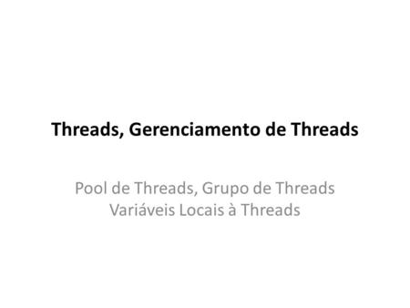 Threads, Gerenciamento de Threads Pool de Threads, Grupo de Threads Variáveis Locais à Threads.