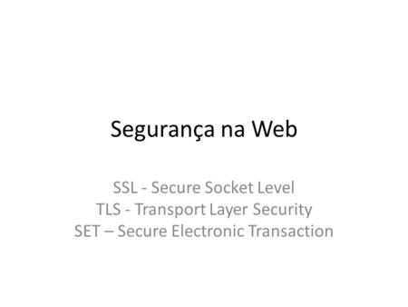 Segurança na Web SSL - Secure Socket Level TLS - Transport Layer Security SET – Secure Electronic Transaction.