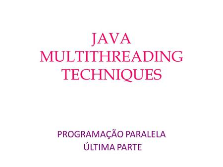 JAVA MULTITHREADING TECHNIQUES PROGRAMAÇÃO PARALELA ÚLTIMA PARTE.