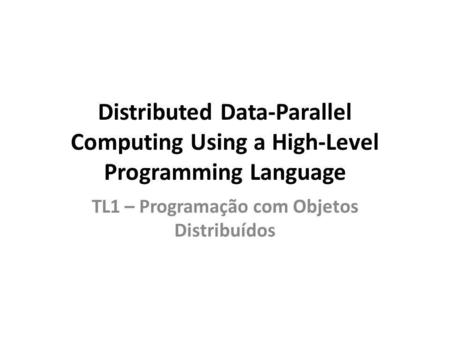 Distributed Data-Parallel Computing Using a High-Level Programming Language TL1 – Programação com Objetos Distribuídos.