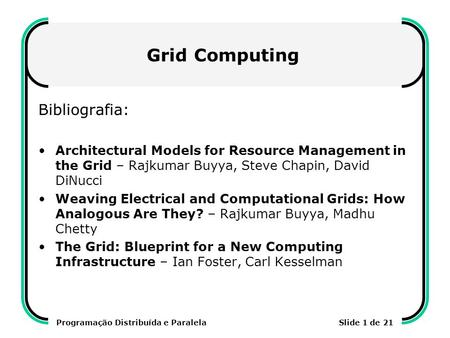 Programação Distribuída e ParalelaSlide 1 de 21 Grid Computing Bibliografia: Architectural Models for Resource Management in the Grid – Rajkumar Buyya,