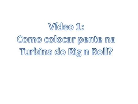 Vídeo 1: Como colocar pente na Turbina do Rig n Roll?