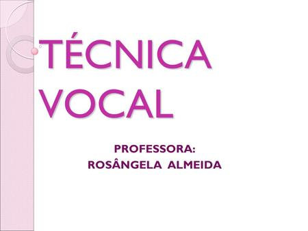 TÉCNICA VOCAL TÉCNICA VOCAL PROFESSORA: ROSÂNGELA ALMEIDA.