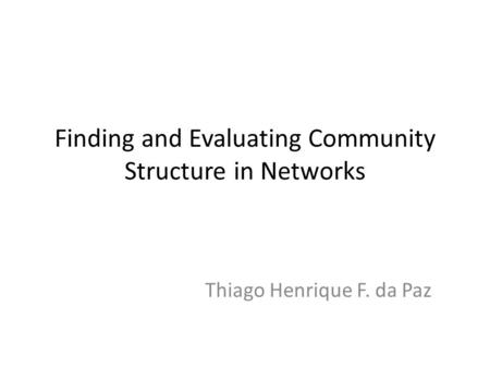 Finding and Evaluating Community Structure in Networks Thiago Henrique F. da Paz.