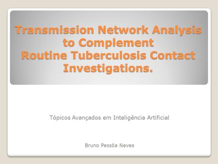 Transmission Network Analysis to Complement Routine Tuberculosis Contact Investigations. Tópicos Avançados em Inteligência Artificial Bruno Pessôa Neves.