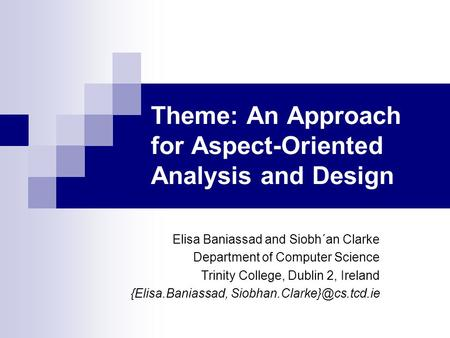 Theme: An Approach for Aspect-Oriented Analysis and Design Elisa Baniassad and Siobh´an Clarke Department of Computer Science Trinity College, Dublin 2,