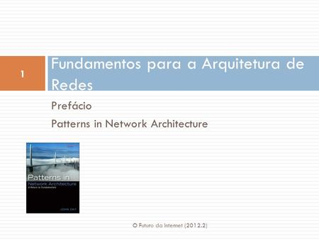 Prefácio Patterns in Network Architecture Fundamentos para a Arquitetura de Redes 1 O Futuro da Internet (2012.2)
