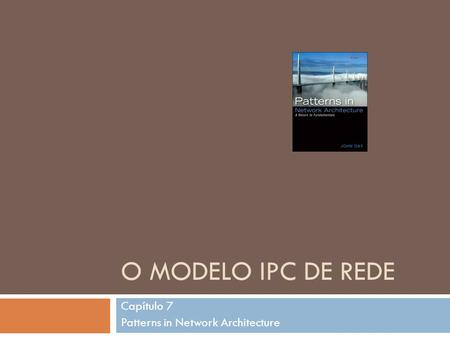 O MODELO IPC DE REDE Capítulo 7 Patterns in Network Architecture.